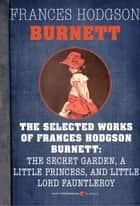 Selected Works Of Frances Hodgson Burnett - Little Lord Fauntleroy, A Little Princess, and The Secret Garden ebook by Frances Hodgson Burnett