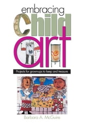 Embracing Child Art - Projects for Grown-ups to Keep and Treasure ebook by Barbara A. McGuire