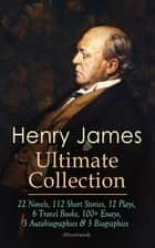 HENRY JAMES Ultimate Collection: 22 Novels, 112 Short Stories, 12 Plays, 6 Travel Books, 100+ Essays, 3 Autobiographies & 3 Biographies (Illustrated) - The Portrait of a Lady, Roderick Hudson, The Wings of the Dove, The Golden Bowl, Daisy Miller, A Little Tour in France, Transatlantic Sketches, French Poets and Novelists, Hawthorne, The Middle Years… ebook by Henry James, Joseph Pennell