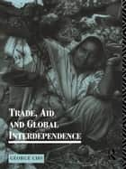 Trade, Aid and Global Interdependence ebook by George Cho