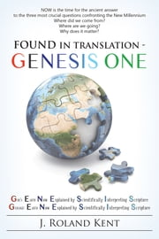 Found in Translation - GENESIS ONE - Gods Earth Now Explained by Scientifically Interpreting Scripture. Geologic Earth Now Explained by Scientifically Interpreting Scripture. ebook by J. Roland Kent