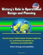 History's Role in Operational Design and Planning: How Germany's Failed Invasion Provides Insight into U.S. and Chinese Perspectives on Anti-Access Area Denial A2AD - China's Strategy and Capabilities ebook by Progressive Management
