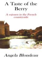 A Taste of the Berry - A Sojourn in the French Countryside ebook by Angela Blondeau
