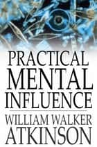 Practical Mental Influence ebook by William Walker Atkinson