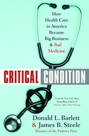 Critical Condition - How Health Care in America Became Big Business--and Bad Medicine ebook by Donald L. Barlett, James B. Steele