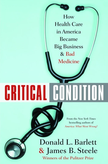 Critical Condition - How Health Care in America Became Big Business--and Bad Medicine ebook by Donald L. Barlett,James B. Steele