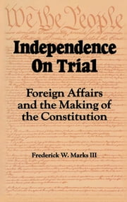 Independence on Trial - Foreign Affairs and the Making of the Constitution ebook by Frederick W. Marks
