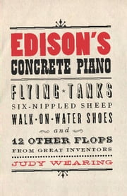 Edison's Concrete Piano: Flying Tanks, Six-Nippled Sheep, Walk-on-Water Shoes, and 12 Other Flops from Great Inventors ebook by Wearing, Judy