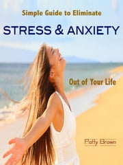 Simple Guide to Eliminate Stress & Anxiety Out of Your Life ebook by Patty Brown