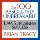 The 100 Absolutely Unbreakable Laws of Business Success - Universal Laws for Achieving Success in Your Life and Work audiobook by Brian Tracy