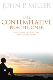 The Contemplative Practitioner - Meditation in Education and the Workplace, Second Edition ebook by John P. Miller