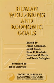 Human Well-Being and Economic Goals ebook by Frank Ackerman,Frank Ackerman,Jonathan Harris,Neva R. Goodwin,David Kiron,Kenneth Arrow,Kevin Gallagher