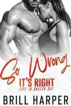 So Wrong It's Right - Love in Brazen Bay, #3 ebook by