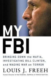 My FBI - Bringing Down the Mafia, Investigating Bill Clinton, and Fighting the War on Terror ebook by Louis J. Freeh