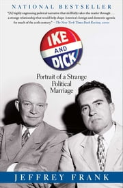 Ike and Dick - Portrait of a Strange Political Marriage ebook by Jeffrey Frank