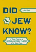 Did Jew Know? - A Handy Primer on the Customs, Culture & Practice of the Chosen People ebook by Emily Stone