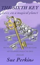 The Sixth Key: Love on a Magical Planet ebook by Sue Perkins