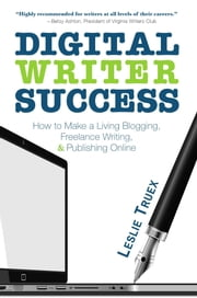 Digital Writer Success - How to Make a Living Blogging, Freelance Writing, & Publishing Online ebook by Leslie Truex