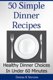 50 Simple Dinner Recipes - Healthy Dinner Choices In Under 60 Minutes ebook by Donna Stevens