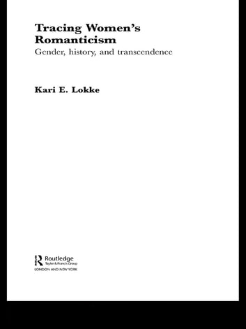 Tracing Women's Romanticism - Gender, History, and Transcendence ebook by Kari E. Lokke
