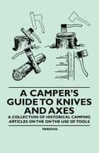 A Camper's Guide to Knives and Axes - A Collection of Historical Camping Articles on the on the Use of Tools ebook by Various