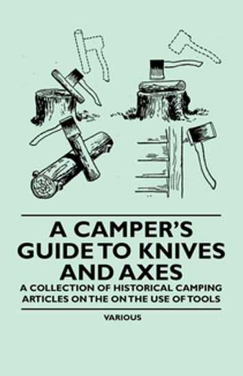 A Camper's Guide to Knives and Axes - A Collection of Historical Camping Articles on the on the Use of Tools ebook by Various Authors
