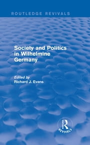 Society and Politics in Wilhelmine Germany (Routledge Revivals) ebook by Richard J. Evans