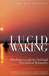 Lucid Waking - Mindfulness and the Spiritual Potential of Humanity ebook by Georg Feuerstein, Ph.D.