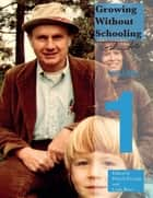 Growing Without Schooling - The Complete Collection, Volume 1 ebook by John C Holt, Patrick L Farenga, Carlo Ricci