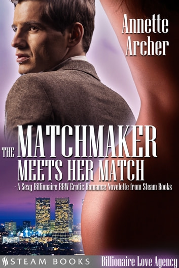 The Matchmaker Meets Her Match - A Sexy Billionaire BBW Erotic Romance Novelette from Steam Books ebook by Annette Archer,Steam Books