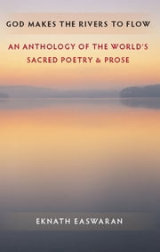 God Makes the Rivers to Flow - An Anthology of the World's Sacred Poetry and Prose ebook by Eknath Easwaran