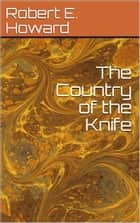 The Country of the Knife ebook by Robert E. Howard