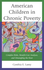 American Children in Chronic Poverty - Complex Risks, Benefit-Cost Analyses, and Untangling the Knot ebook by Cynthia E. Lamy