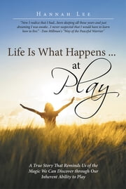 Life Is What Happens ... at Play - A True Story That Reminds Us of the Magic We Can Discover through Our Inherent Ability to Play ebook by Hannah Lee