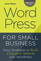 WordPress for Small Business: Easy Strategies to Build a Dynamic Website with WordPress ebook by Scott Wilson