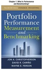 Portfolio Performance Measurement and Benchmarking, Chapter 1 - What Is Performance and Benchmarking? ebook by Jon A. Christopherson,David R. Carino,Wayne E. Ferson