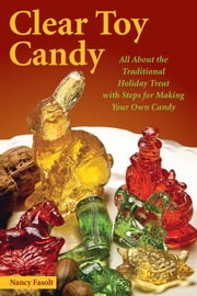 Clear Toy Candy - All About the Traditional Holiday Treat with Steps for Making Your Own Candy ebook by Nancy Fasolt