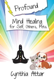 Profound Mind Healing for Self, Others, Pets ebook by Cynthia Attar