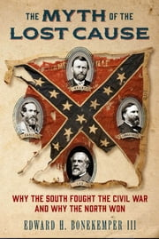 The Myth of the Lost Cause - Why the South Fought the Civil War and Why the North Won ebook by Edward H. Bonekemper, III