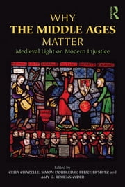 Why the Middle Ages Matter: Medieval Light on Modern Injustice ebook by Chazelle, Celia