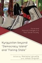 "Kyrgyzstan beyond ""Democracy Island"" and ""Failing State"" - Social and Political Changes in a Post-Soviet Society ebook by Marlene Laruelle, Johan Engvall, Diana Asanalieva,..."