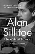 Life Without Armour - An Autobiography ebook by Alan Sillitoe