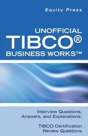 Unofficial TIBCO® Business Works™ Interview Questions, Answers, and Explanations: TIBCO Certification Review Questions ebook by Equity Press