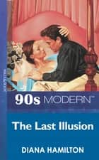 The Last Illusion (Mills & Boon Vintage 90s Modern) ebook by Diana Hamilton