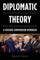 Diplomatic Theory - A Focused Comparison Approach ebook by Barry H. Steiner