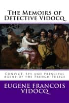 The Memoirs of Detective Vidocq - Convict, Spy and Principal Agent of the French Police ebook by Eugène François Vidocq