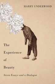 The Experience of Beauty - Seven Essays and a Dialogue ebook by Harry Underwood