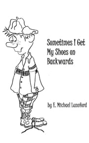 Sometimes I Get My Shoes on Backwards ebook by E. Michael Lunsford