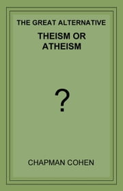 Theism or Atheism: The Great Alternative ebook by Cohen, Chapman