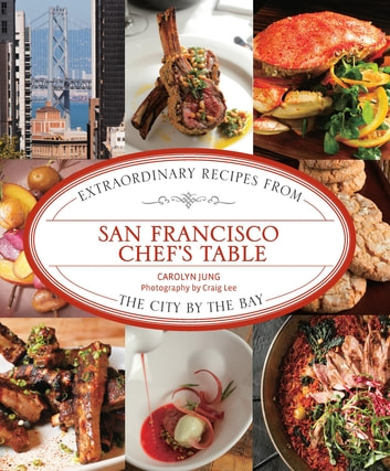 San Francisco Chef's Table - Extraordinary Recipes from the City by the Bay ebook by Carolyn Jung